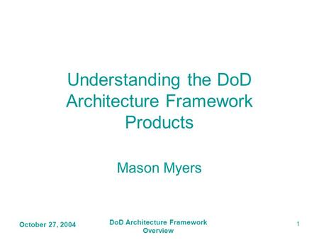 October 27, 2004 DoD Architecture Framework Overview 1 Understanding the DoD Architecture Framework Products Mason Myers.