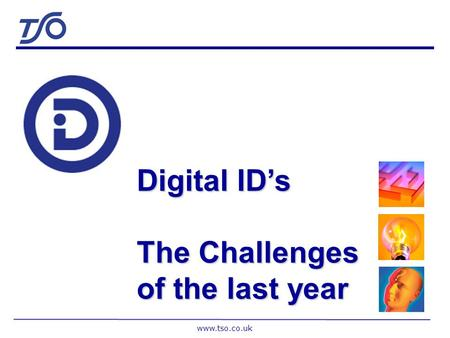 www.tso.co.uk Digital IDs The Challenges of the last year.
