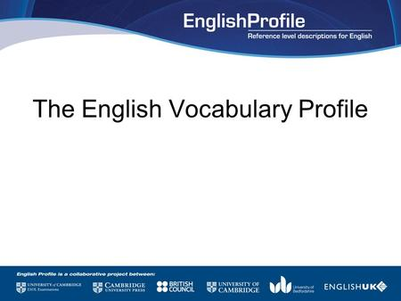 The English Vocabulary Profile. English Profile is… A long-term collaborative research programme aiming to: understand what the CEFR actually means for.