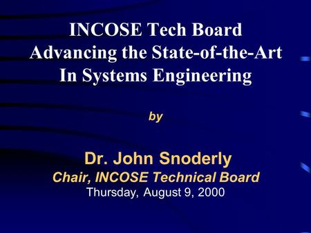 INCOSE Tech Board Advancing the State-of-the-Art In Systems Engineering by Dr. John Snoderly Chair, INCOSE Technical Board Thursday, August 9, 2000.