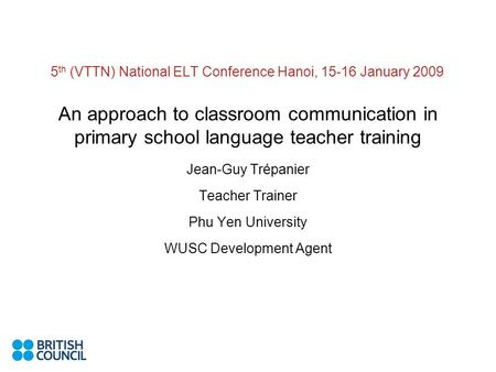 5 th (VTTN) National ELT Conference Hanoi, 15-16 January 2009 An approach to classroom communication in primary school language teacher training Jean-Guy.