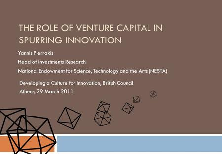 THE ROLE OF VENTURE CAPITAL IN SPURRING INNOVATION Yannis Pierrakis Head of Investments Research National Endowment for Science, Technology and the Arts.