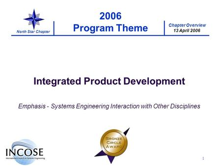 Chapter Overview 13 April 2006 North Star Chapter 1 2006 Program Theme Integrated Product Development Emphasis - Systems Engineering Interaction with Other.