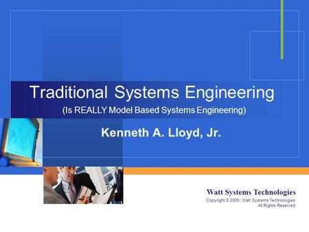 Watt Systems Technologies Copyright © 2009, Watt Systems Technologies All Rights Reserved Traditional Systems Engineering Kenneth A. Lloyd, Jr. (Is REALLY.