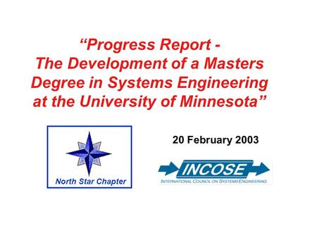 Progress Report - The Development of a Masters Degree in Systems Engineering at the University of Minnesota 20 February 2003 North Star Chapter.