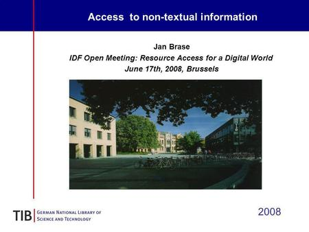 Access to non-textual information 2008 Jan Brase IDF Open Meeting: Resource Access for a Digital World June 17th, 2008, Brussels.