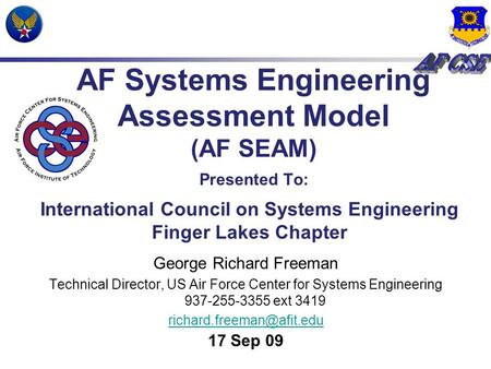 AF Systems Engineering Assessment Model (AF SEAM) Presented To: George Richard Freeman Technical Director, US Air Force Center for Systems Engineering.