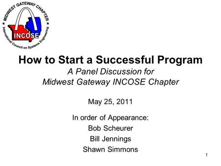 How to Start a Successful Program A Panel Discussion for Midwest Gateway INCOSE Chapter May 25, 2011 In order of Appearance: Bob Scheurer Bill Jennings.