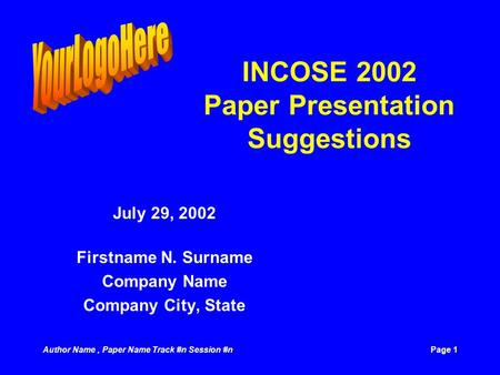Author Name, Paper Name Track #n Session #nPage 1 INCOSE 2002 Paper Presentation Suggestions July 29, 2002 Firstname N. Surname Company Name Company City,