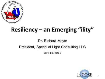 Resiliency – an Emerging ility Dr. Richard Mayer President, Speed of Light Consulting LLC July 14, 2011 1.