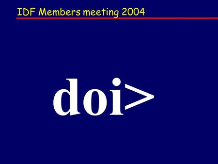 IDF Members meeting 2004 doi>. 67 people, from 48 organisations –A larger number of attendees than ever Invited participants from other sectors –32 from.