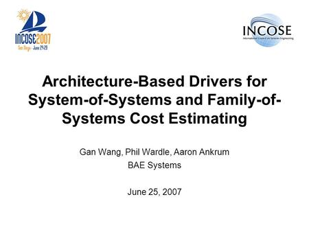 Architecture-Based Drivers for System-of-Systems and Family-of- Systems Cost Estimating Gan Wang, Phil Wardle, Aaron Ankrum BAE Systems June 25, 2007.