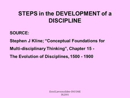 Errol Lawson slides- INCOSE IS2001 STEPS in the DEVELOPMENT of a DISCIPLINE SOURCE: Stephen J Kline; Conceptual Foundations for Multi-disciplinary Thinking,