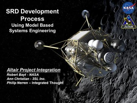 SRD Development Process Using Model Based Systems Engineering Altair Project Integration Robert Bayt - NASA Ann Christian - 3SL Inc. Philip Nerren – Integrated.