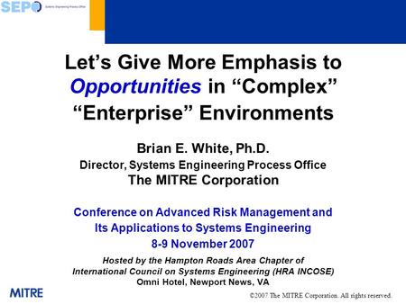Lets Give More Emphasis to Opportunities in Complex Enterprise Environments Brian E. White, Ph.D. Director, Systems Engineering Process Office The MITRE.