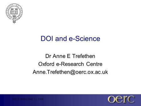 IATUL Porto, May 21, 2006 DOI and e-Science Dr Anne E Trefethen Oxford e-Research Centre