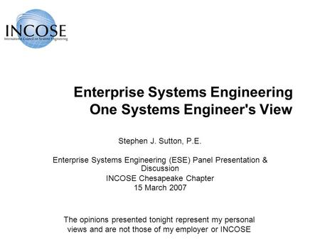 Enterprise Systems Engineering One Systems Engineer's View Stephen J. Sutton, P.E. Enterprise Systems Engineering (ESE) Panel Presentation & Discussion.