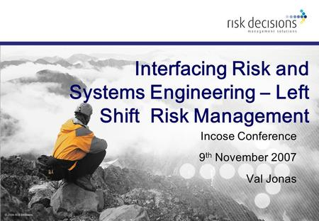 Interfacing Risk and Systems Engineering – Left Shift Risk Management Incose Conference 9 th November 2007 Val Jonas.