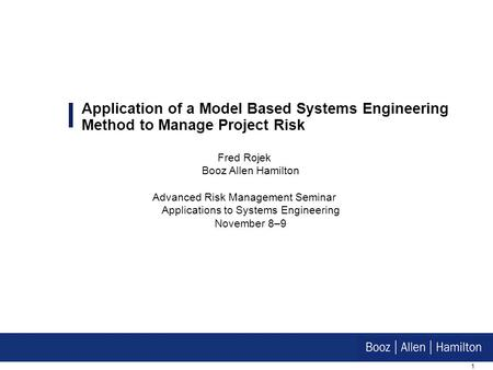 1 Application of a Model Based Systems Engineering Method to Manage Project Risk Fred Rojek Booz Allen Hamilton Advanced Risk Management Seminar Applications.
