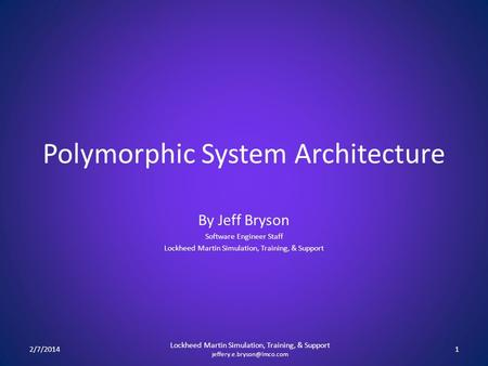 Polymorphic System Architecture By Jeff Bryson Software Engineer Staff Lockheed Martin Simulation, Training, & Support 2/7/20141 Lockheed Martin Simulation,
