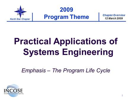 Chapter Overview 12 March 2009 North Star Chapter 1 2009 Program Theme Practical Applications of Systems Engineering Emphasis – The Program Life Cycle.