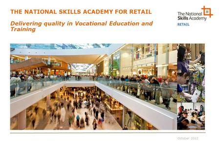 October 2012 THE NATIONAL SKILLS ACADEMY FOR RETAIL Delivering quality in Vocational Education and Training.