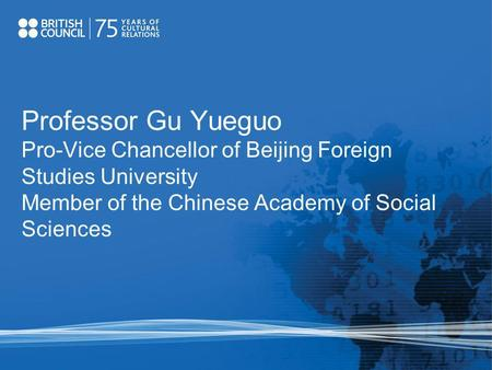 Professor Gu Yueguo Pro-Vice Chancellor of Beijing Foreign Studies University Member of the Chinese Academy of Social Sciences.