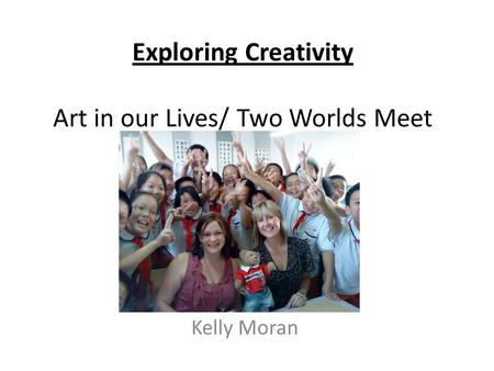 Exploring Creativity Art in our Lives/ Two Worlds Meet Kelly Moran.