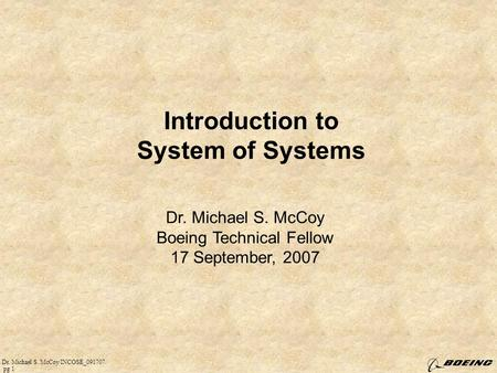 Dr. Michael S. McCoy/INCOSE_091707/ pg 1 Introduction to System of Systems Dr. Michael S. McCoy Boeing Technical Fellow 17 September, 2007.