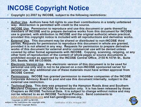 CSEP Copyright (c) 2007 by INCOSE, subject to the restrictions the copyright slide, INCOSE Copyright Notice. Certification of SEs, 14 August 2007 0 Certification.