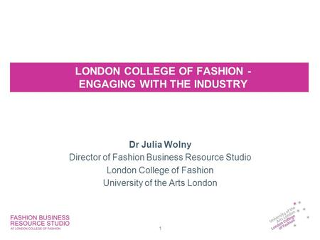 LONDON COLLEGE OF FASHION - ENGAGING WITH THE INDUSTRY Dr Julia Wolny Director of Fashion Business Resource Studio London College of Fashion University.
