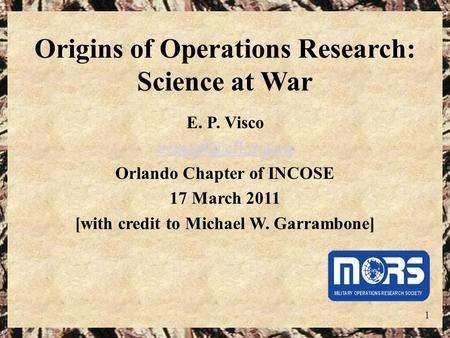 1 Origins of Operations Research: Science at War E. P. Visco Orlando Chapter of INCOSE 17 March 2011 [with credit to Michael W. Garrambone]