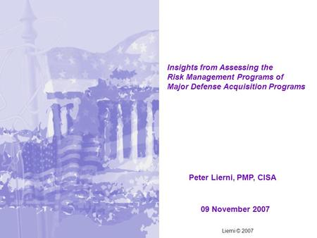 09 November 2007 Insights from Assessing the Risk Management Programs of Major Defense Acquisition Programs Peter Lierni, PMP, CISA Lierni © 2007.