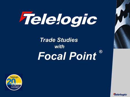 © Telelogic AB Trade Studies with Focal Point ®. © Telelogic AB Discuss Trade Studies on the design of a JTRS Radio Design.