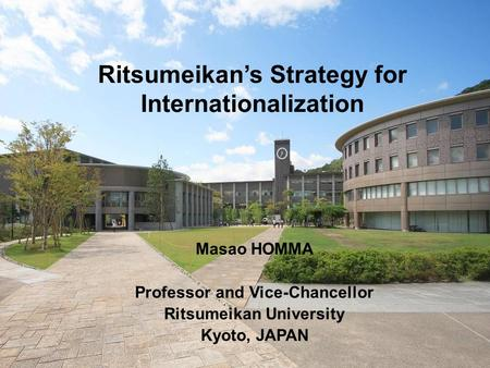 Ritsumeikans Strategy for Internationalization Masao HOMMA Professor and Vice-Chancellor Ritsumeikan University Kyoto, JAPAN.