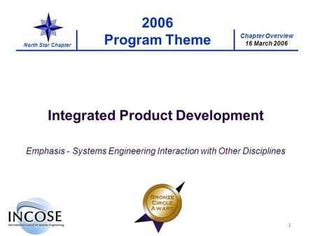 Chapter Overview 16 March 2006 North Star Chapter 1 2006 Program Theme Integrated Product Development Emphasis - Systems Engineering Interaction with Other.