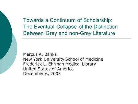 Towards a Continuum of Scholarship: The Eventual Collapse of the Distinction Between Grey and non-Grey Literature Marcus A. Banks New York University School.