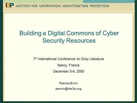 Building a Digital Commons of Cyber Security Resources 7 th International Conference on Grey Literature Nancy, France December 5-6, 2005 Patricia Erwin.