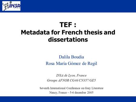 TEF : Metadata for French thesis and dissertations Dalila Boudia Rosa María Gómez de Regil INSA de Lyon, France Groupe AFNOR CG46/CN357/GE5 Seventh International.