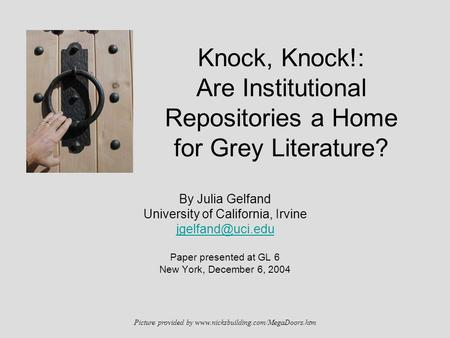 Knock, Knock!: Are Institutional Repositories a Home for Grey Literature? By Julia Gelfand University of California, Irvine Paper presented.