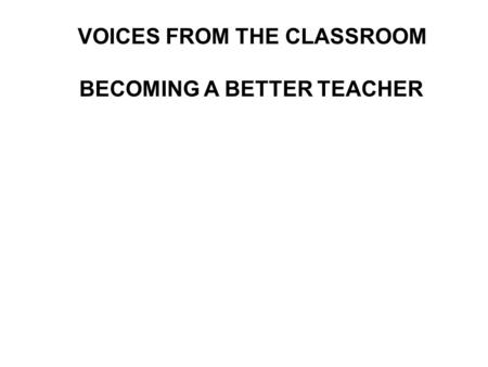 VOICES FROM THE CLASSROOM BECOMING A BETTER TEACHER.
