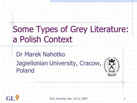 GL9, Antwerp, Dec. 10-11, 20071 Some Types of Grey Literature: a Polish Context Dr Marek Nahotko Jagiellonian University, Cracow, Poland GL 9.