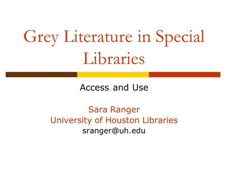 Grey Literature in Special Libraries Access and Use Sara Ranger University of Houston Libraries