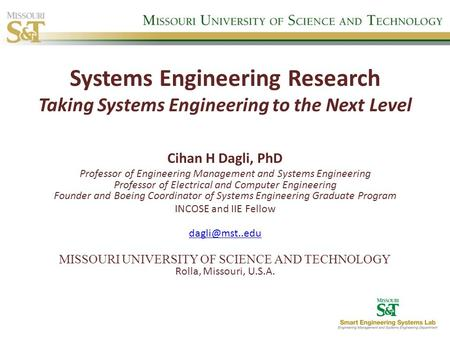 Systems Engineering Research Taking Systems Engineering to the Next Level Cihan H Dagli, PhD Professor of Engineering Management and Systems Engineering.