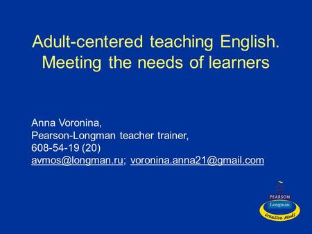 Adult-centered teaching English. Meeting the needs of learners Anna Voronina, Pearson-Longman teacher trainer, 608-54-19 (20)