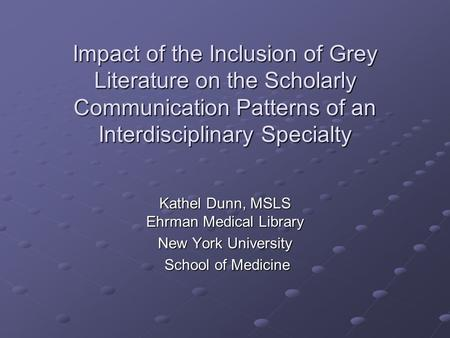 Impact of the Inclusion of Grey Literature on the Scholarly Communication Patterns of an Interdisciplinary Specialty Kathel Dunn, MSLS Ehrman Medical Library.