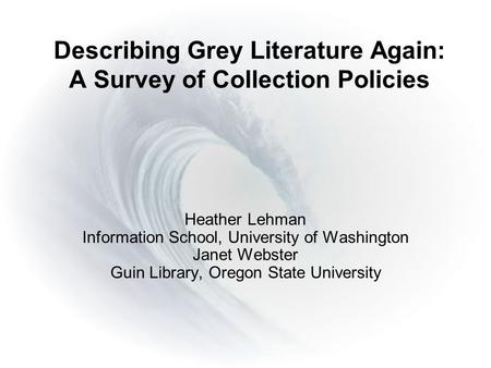 Describing Grey Literature Again: A Survey of Collection Policies Heather Lehman Information School, University of Washington Janet Webster Guin Library,