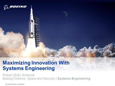 Copyright © 2012 Boeing. All rights reserved. Maximizing Innovation With Systems Engineering Robert (Bob) Scheurer Boeing Defense, Space and Security |