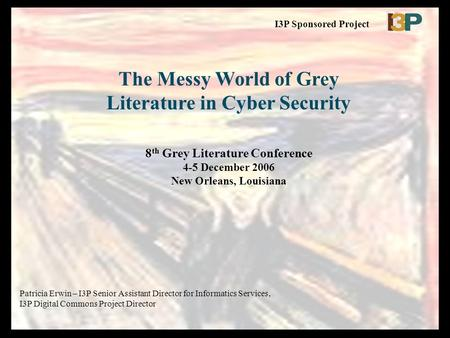 The Messy World of Grey Literature in Cyber Security 8 th Grey Literature Conference 4-5 December 2006 New Orleans, Louisiana Patricia Erwin – I3P Senior.