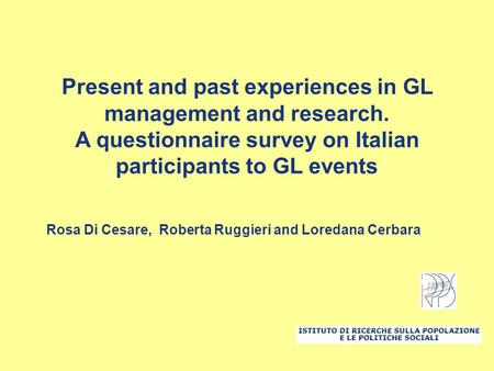 Present and past experiences in GL management and research. A questionnaire survey on Italian participants to GL events Rosa Di Cesare, Roberta Ruggieri.